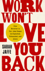 Work Won't Love You Back: How Devotion to Our Jobs Keeps Us Exploited, Exhausted, and Alone Cover Image