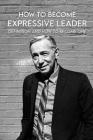 How To Become Expressive Leader: Definition And How To Become One: Ways To Inspire Others To Take Action Cover Image