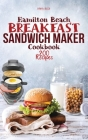 Hamilton Beach Breakfast Sandwich Maker Cookbook: 200 Easy, Delicious and Balanced Recipes to jump-start your day. Cover Image