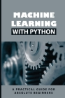 Machine Learning With Python: A Practical Guide For Absolute Beginners: Building Machine Learning Models Cover Image