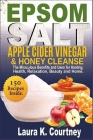 Epsom Salt, Apple Cider Vinegar & Honey Cleanse: The Miraculous Benefits and Uses for Healing, Health, Relaxation, Beauty & Home - 150 Recipes Include Cover Image