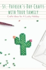 St. Patrick's Day Crafts With Your Family: Crafts Ideas for A Lucky Holiday: Celebrate St. Patrick's Day with These Easy Craft Ideas Cover Image