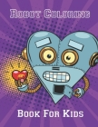 Robot Coloring Book for Kids: Advanced Coloring Pages for Everyone, Adults, Teens, Tweens, Older Kids, Boys, & Girls, Geometric Designs & ... Practi Cover Image