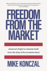 Freedom from the Market: America's Fight to Liberate Itself from the Grip of the Invisible Hand Cover Image