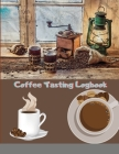 Coffee Tasting Logbook: For Coffee Lovers Coffee Drinkers Tracking Your Coffee Taste: For Coffee Lovers / Coffee Drinkers Tracking Your Coffee Cover Image