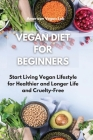 Vegan Diet for Beginners: Start Living Vegan Lifestyle for Healthier and Longer Life and Cruelty-Free Cover Image
