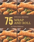 75 Special Wrap and Roll Recipes: Discover Wrap and Roll Cookbook NOW! Cover Image
