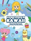 How to Draw Kawaii: Learn to Draw Super Cute Stuff - Animals, Chibi, Items, Flowers, Food, Magical Creatures and More! Cover Image