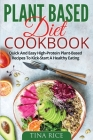 Plant Based Diet Cookbook: Quick And Easy High-Protein Plant-Based Recipes To Kick-Start A Healthy Eating Cover Image