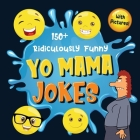 150+ Ridiculously Funny Yo Mama Jokes: Hilarious & Silly Yo Momma Jokes So Terrible, Even Your Mum Will Laugh Out Loud! (Funny Gift With Colorful Pict Cover Image