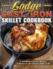 Lodge Cast-Iron Skillet Cookbook: A Tantalizing Cast Iron Recipes Collection for the Greatest Skillet of All Cover Image
