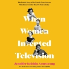 When Women Invented Television Lib/E: The Untold Story of the Female Powerhouses Who Pioneered the Way We Watch Today Cover Image
