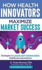 How Health Innovators Maximize Market Success: How Health Innovators Maximize Market Success Cover Image
