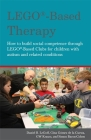 Lego(r)-Based Therapy: How to Build Social Competence Through Lego(r)-Based Clubs for Children with Autism and Related Conditions Cover Image