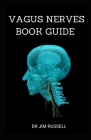 Vagus Nerves Book Guide: Guide to Understand and Overcome Anxiety, Depression, Trauma, Inflammation, Brain Fog and Improve Your Life. Cover Image