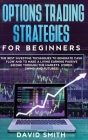 Options Trading Strategies For Beginners: The Best Investing Techniques To Generate Cash Flow And To Make A Living Earning Passive Income Through The Cover Image