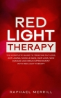 Red Light Therapy: The Complete Guide to Treating Fat Loss, Anti-Aging, Muscle Gain, Hair Loss, Skin Damage and Brain Improvement with Re Cover Image