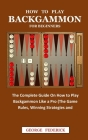 How to Play Backgammon for Beginners: The Complete Guide On How to Play Backgammon Like a Pro (The Game Rules, Winning Strategies and Instruction) Cover Image