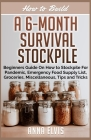 How to Build a 6-Month Survival Stockpile: Beginners Guide on How to Stockpile For Pandemic, Emergency Food Supply List, Groceries, Miscellaneous, Tip Cover Image