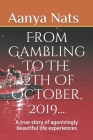 From Gambling To The 12th Of October, 2019...: A True Story Of Agonizingly Beautiful Life Experiences Cover Image