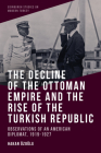 The Decline of the Ottoman Empire and the Rise of the Turkish Republic: Observations of an American Diplomat, 1919-1927 Cover Image