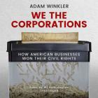 We the Corporations Lib/E: How American Businesses Won Their Civil Rights Cover Image
