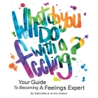 What Do You Do With A Feeling?: Your Guide To Becoming A Feelings Expert Cover Image