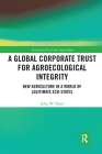 A Global Corporate Trust for Agroecological Integrity: New Agriculture in a World of Legitimate Eco-States (Earthscan Food and Agriculture) Cover Image