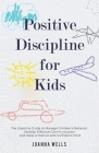 Positive Discipline for Kids: The Essential Guide to Manage Children's Behavior, Develop Effective Communication and Raise a Positive and Confident Cover Image