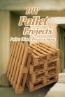 DIY Pallet Projects: Pallet Wood Projects Ideas: Easy Wood Projects Cover Image