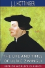 The Life and Times of Ulric Zwingli (Esprios Classics) Cover Image