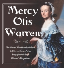 Mercy Otis Warren - The Woman Who Wrote for Others - U.S. Revolutionary Period - Biography 4th Grade - Children's Biographies Cover Image