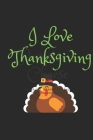 I Love Thanksgiving: Thanksgiving Notebook - For Anyone Who Loves To Gobble Turkey This Season Of Gratitude - Suitable to Write In and Take Cover Image