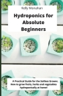 Hydroponics for Absolute Beginners: A Practical Guide for the Soilless Grower, how to grow fruits, herbs and vegetables hydroponically at home! Cover Image