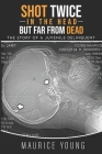 Shot Twice In The Head But Far From Dead: : The story of a juvenile delinquent Cover Image