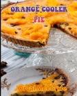 Orange Cooler Pie: 150 recipe Delicious and Easy The Ultimate Practical Guide Easy bakes Recipes From Around The World orange cooler pie Cover Image