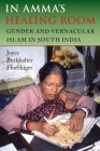 In Amma's Healing Room: Gender and Vernacular Islam in South India Cover Image