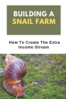 Building A Snail Farm: How To Create The Extra Income Stream: How To Make Profit From Snail Cover Image