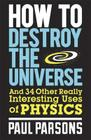 How to Destroy the Universe: And 34 other really interesting uses of physics Cover Image