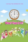 What Time Is It?: Learning Time Workbook for Kids: First Time Learning Cover Image