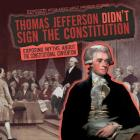 Thomas Jefferson Didn't Sign the Constitution: Exposing Myths about the Constitutional Convention (Exposed! Myths about Early American History) Cover Image