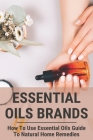 Essential Oils Brands: How To Use Essential Oils Guide To Natural Home Remedies: Essential Oils Brands Cover Image