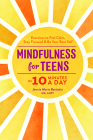 Mindfulness for Teens in 10 Minutes a Day: Exercises to Feel Calm, Stay Focused & Be Your Best Self Cover Image