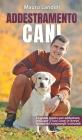 Addestramento Cani: La Guida Pratica per Addestrare, Educare il tuo Cane in Breve Tempo ed Insegnargli i Comandi Cover Image