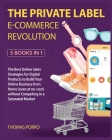 The Private Label E-Commerce Revolution [5 Books in 1]: The Best Online Sales Strategies for Digital Products to Build Your Online Business from Home Cover Image
