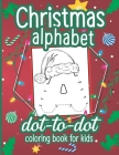 Christmas Alphabet Dot to Dot Coloring Book for Kids: A Fun Connect The Dots Book for Kids Age 3, 4, 5, 6, 7, 8 - Easy Kids Dot To Dot Workbook for Ch Cover Image
