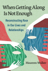 When Getting Along Is Not Enough: Reconstructing Race in Our Lives and Relationships Cover Image