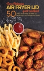 Air Fryer Lid Quick Cookbook: 50 quick and Easy Recipes for Beginners and Advanced Users Cover Image