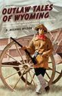 Outlaw Tales of Wyoming: True Stories of the Cowboy State's Most Infamous Crooks, Culprits, and Cutthroats Cover Image