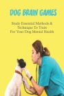 Dog Brain Games: Study Essential Methods & Technique To Train For Your Dog Mental Health: Brain Games For Dogs Puzzle Cover Image